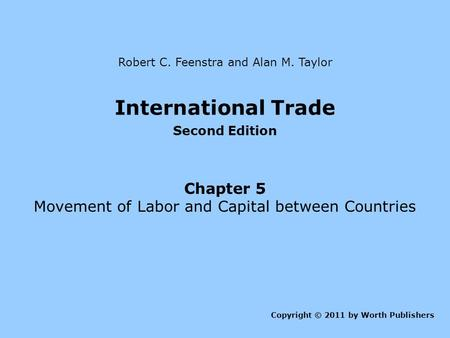 International Trade Second Edition Chapter 5 Movement of Labor and Capital between Countries Copyright © 2011 by Worth Publishers Robert C. Feenstra and.