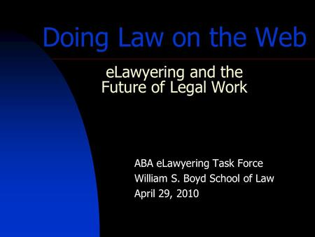 Doing Law on the Web eLawyering and the Future of Legal Work ABA eLawyering Task Force William S. Boyd School of Law April 29, 2010.