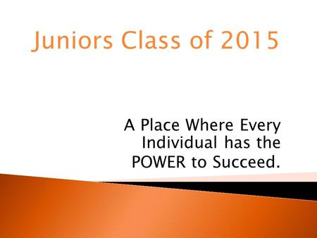 A Place Where Every Individual has the POWER to Succeed. Juniors Class of 2015.