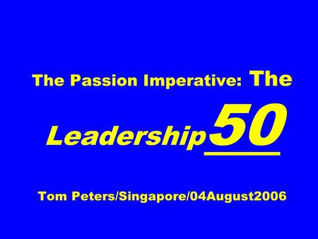 The Passion Imperative: The Leadership 50 Tom Peters/Singapore/04August2006.