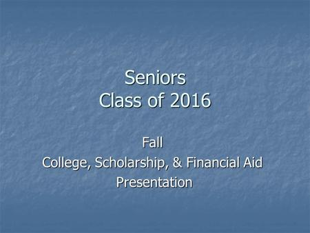 Seniors Class of 2016 Fall College, Scholarship, & Financial Aid Presentation Presentation.