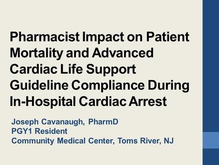 Pharmacist Impact on Patient Mortality and Advanced Cardiac Life Support Guideline Compliance During In-Hospital Cardiac Arrest Joseph Cavanaugh, PharmD.