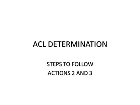 ACL DETERMINATION STEPS TO FOLLOW ACTIONS 2 AND 3.