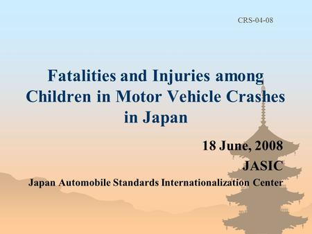 Fatalities and Injuries among Children in Motor Vehicle Crashes in Japan 18 June, 2008 JASIC Japan Automobile Standards Internationalization Center CRS-04-08.