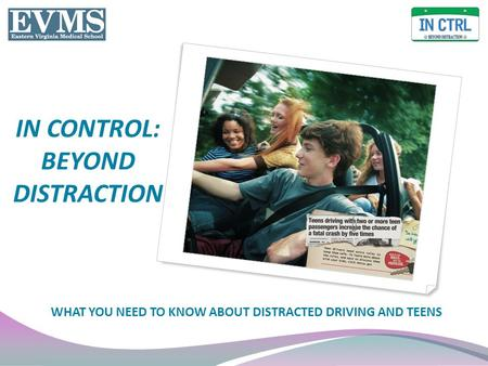 IN CONTROL: BEYOND DISTRACTION WHAT YOU NEED TO KNOW ABOUT DISTRACTED DRIVING AND TEENS.