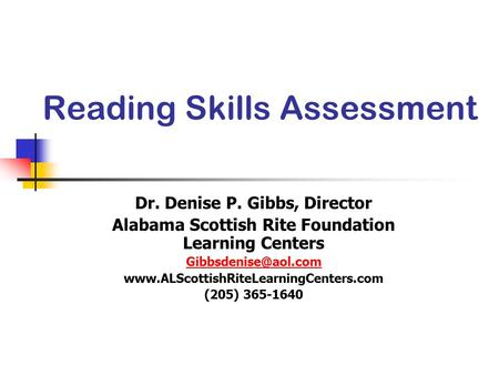 Reading Skills Assessment Dr. Denise P. Gibbs, Director Alabama Scottish Rite Foundation Learning Centers