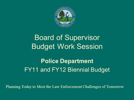 Board of Supervisor Budget Work Session Police Department FY11 and FY12 Biennial Budget Planning Today to Meet the Law Enforcement Challenges of Tomorrow.