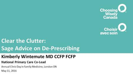 Clear the Clutter: Sage Advice on De-Prescribing Kimberly Wintemute MD CCFP FCFP National Primary Care Co-Lead Annual Clinic Day in Family Medicine, London.