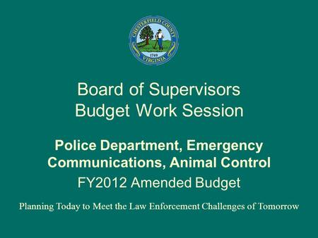Board of Supervisors Budget Work Session Police Department, Emergency Communications, Animal Control FY2012 Amended Budget Planning Today to Meet the Law.