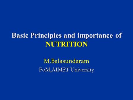 Basic Principles and importance of NUTRITION M.Balasundaram FoM,AIMST University.