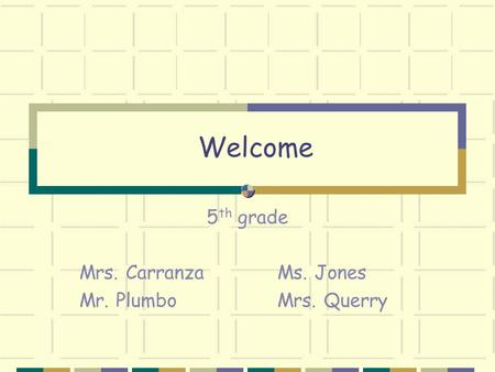 Welcome 5 th grade Mrs. Carranza Ms. Jones Mr. Plumbo Mrs. Querry.