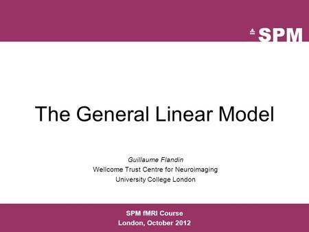 The General Linear Model Guillaume Flandin Wellcome Trust Centre for Neuroimaging University College London SPM fMRI Course London, October 2012.