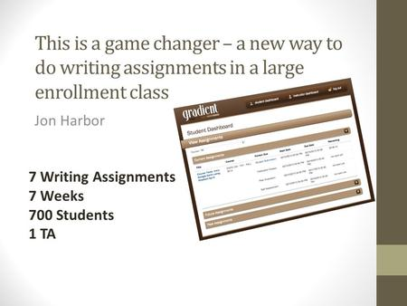 This is a game changer – a new way to do writing assignments in a large enrollment class Jon Harbor 7 Writing Assignments 7 Weeks 700 Students 1 TA.