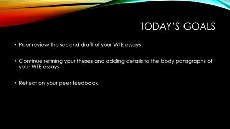 TODAY'S GOALS Peer review the second draft of your WTE essays Continue refining your theses and adding details to the body paragraphs of your WTE essays.