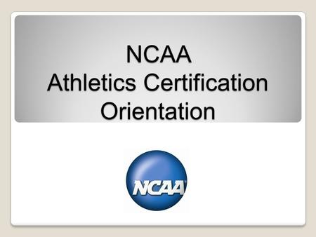 NCAA Athletics Certification Orientation. Purpose and Benefits.