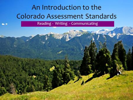 An Introduction to the Colorado Assessment Standards Reading - Writing - Communicating.