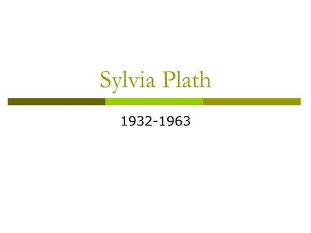 Sylvia Plath 1932-1963.  Plath was born in Boston. Her father was a professor of biology and he was from Poland. Her mother taught office skills and.