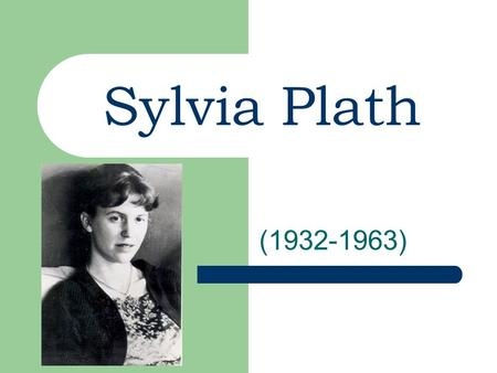 Sylvia Plath (1932-1963). Childhood/Growing up Born to middle class parents Born in Jamaica Plain, Massachusetts Her father (a college professor and expert.
