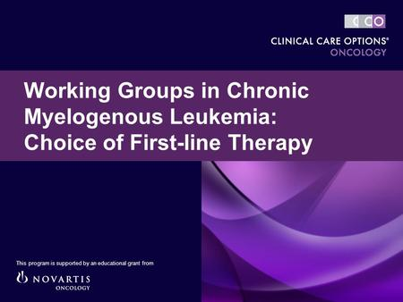 Working Groups in Chronic Myelogenous Leukemia: Choice of First-line Therapy This program is supported by an educational grant from.