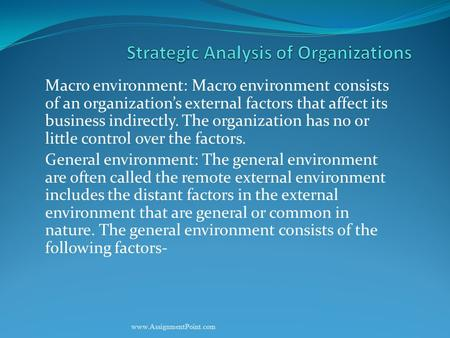 Macro environment: Macro environment consists of an organization's external factors that affect its business indirectly. The organization has no or little.