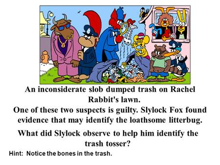 Hint: Notice the bones in the trash. An inconsiderate slob dumped trash on Rachel Rabbit's lawn. One of these two suspects is guilty. Slylock Fox found.