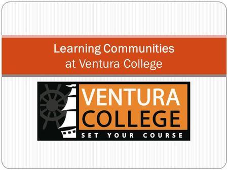 Learning Communities at Ventura College. What are learning communities? Interdisciplinary learning Importance of sense of community for learning Student.