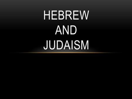 HEBREW AND JUDAISM. THE EARLY HEBREWS Judaism – the Hebrews religion Abraham The Hebrew bible traces back to him Lived in Mesopotamia Told by God to move.