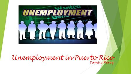 Unemployment in Puerto Rico Yamile Perez. Introduction  This presentation is to show information related to unemployment in Puerto Rico and its causes,