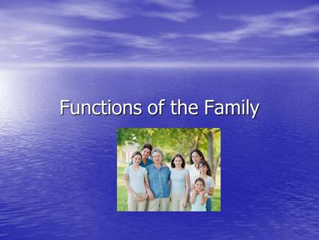 Functions of the Family. In all societies: Families are goal oriented… they exist for a purpose Families are goal oriented… they exist for a purpose Families.