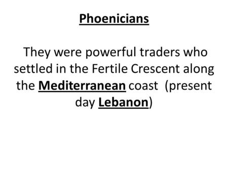 Phoenicians They were powerful traders who settled in the Fertile Crescent along the Mediterranean coast (present day Lebanon)