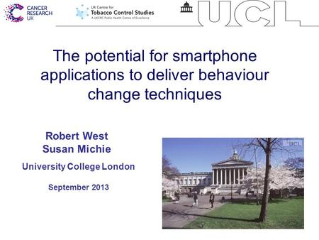1 The potential for smartphone applications to deliver behaviour change techniques University College London September 2013 Robert West Susan Michie.