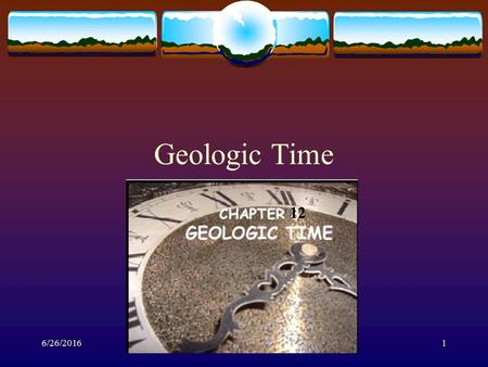 6/26/20161 Geologic Time Mr. Litaker 12. 6/26/20162 Introduction  There has been much debate about Earth's age and many scientists have come up with.