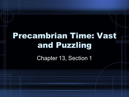Precambrian Time: Vast and Puzzling Chapter 13, Section 1.