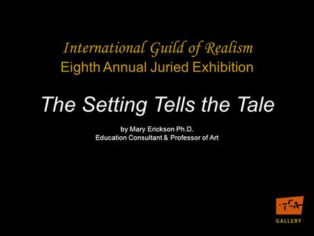 The Setting Tells the Tale by Mary Erickson Ph.D. Education Consultant & Professor of Art International Guild of Realism Eighth Annual Juried Exhibition.