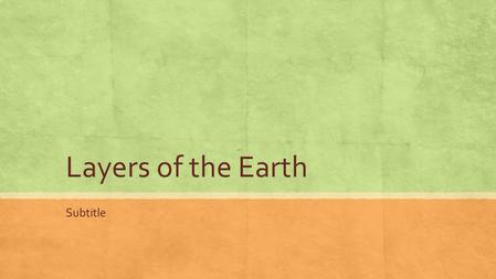 Layers of the Earth Subtitle. The Earth is Made up of Three Layers ▪ The Core ▪ The Mantle ▪ The Crust.