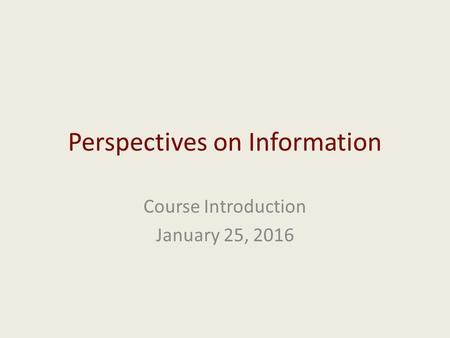 Perspectives on Information Course Introduction January 25, 2016.