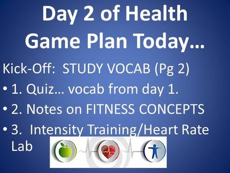 Day 2 of Health Game Plan Today… Kick-Off: STUDY VOCAB (Pg 2) 1. Quiz… vocab from day 1. 2. Notes on FITNESS CONCEPTS 3. Intensity Training/Heart Rate.