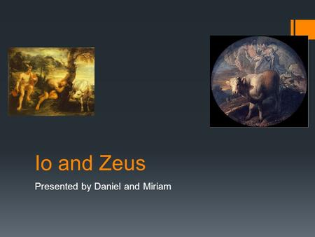 Io and Zeus Presented by Daniel and Miriam. The Characters  Io  Zeus  Hera  Augus  Hermes  Epaphus.