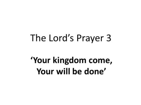 The Lord's Prayer 3 'Your kingdom come, Your will be done'
