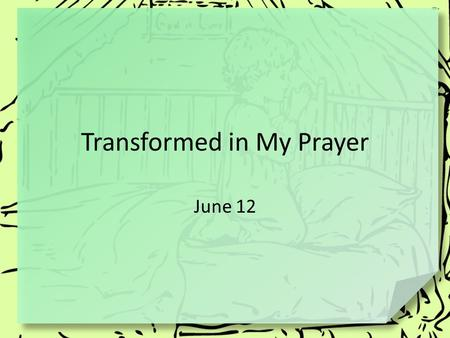 Transformed in My Prayer June 12. Remember when … What role did prayer play in your family's life when you were growing up? Prayer is grounded on a desire.