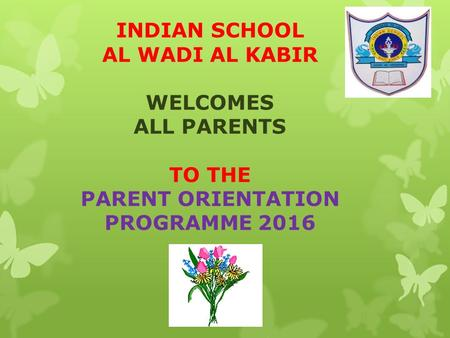 INDIAN SCHOOL AL WADI AL KABIR WELCOMES ALL PARENTS TO THE PARENT ORIENTATION PROGRAMME 2016.