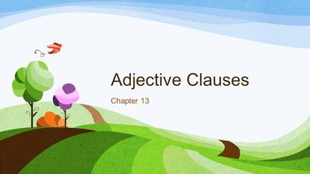 Adjective Clauses Chapter 13. Adjective Clauses Pronouns -Used as Subject An adjective clause, like a single word adjective, modifies a noun. who helped.