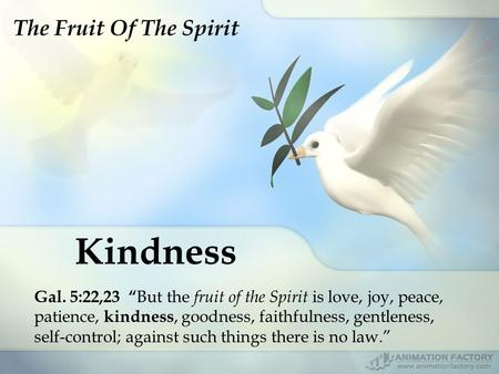 "Kindness Gal. 5:22,23 "" But the fruit of the Spirit is love, joy, peace, patience, kindness, goodness, faithfulness, gentleness, self-control; against."