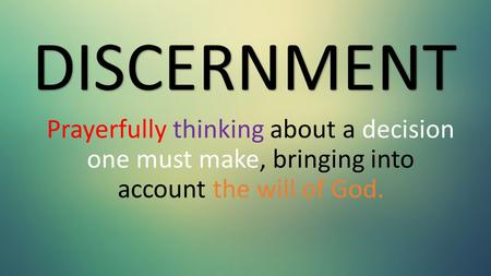 Prayerfully thinking about a decision one must make, bringing into account the will of God. DISCERNMENT.