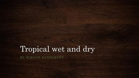Tropical wet and dry BY SIMONE SANDORFFY. Where in the world? There are tropical wet and dry climates in West Bengal in India There are also tropical.