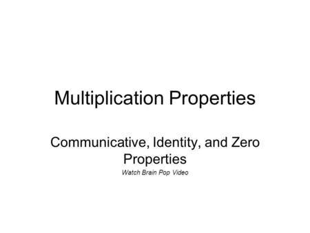 Multiplication Properties Communicative, Identity, and Zero Properties Watch Brain Pop Video.