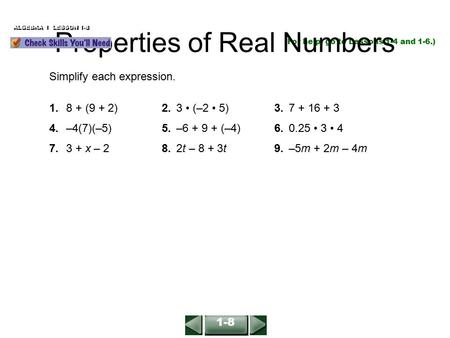 ALGEBRA 1 LESSON 1-8 (For help, go to Lessons 1-4 and 1-6.) Simplify each expression. 1.8 + (9 + 2)2.3 (–2 5)3.7 + 16 + 3 4.–4(7)(–5)5.–6 + 9 + (–4)6.0.25.