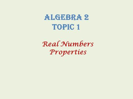 Algebra 2 Topic 1 Real Numbers Properties Sets of Numbers Naturals - Natural counting numbers. { 1, 2, 3… } Wholes - Natural counting numbers and zero.