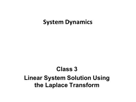 Class 3 Linear System Solution Using the Laplace Transform System Dynamics.