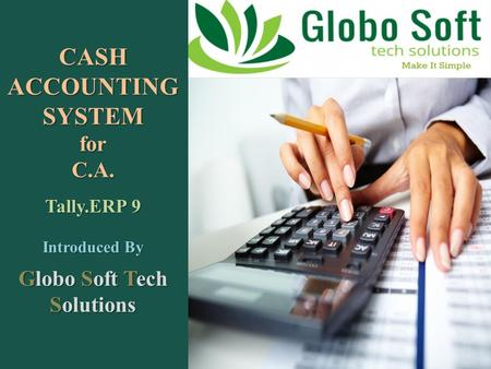 CASH ACCOUNTING SYSTEM for C.A. Tally.ERP 9 Introduced By Globo Soft Tech Solutions.